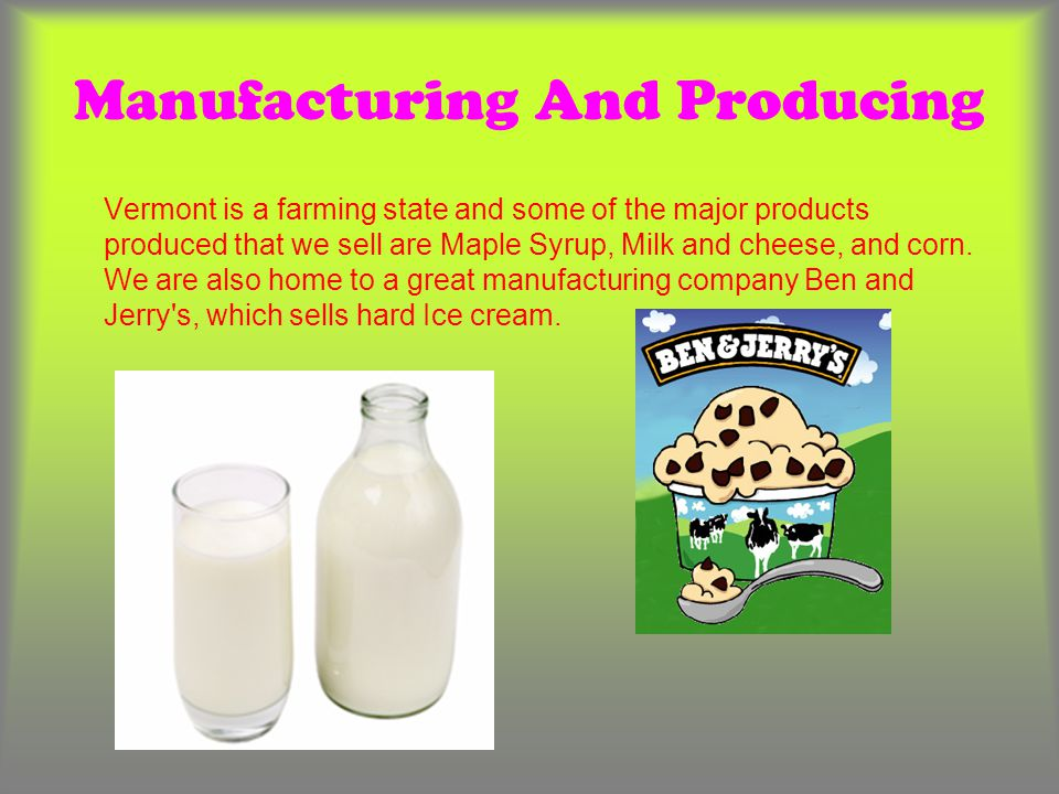 Manufacturing And Producing Vermont is a farming state and some of the major products produced that we sell are Maple Syrup, Milk and cheese, and corn