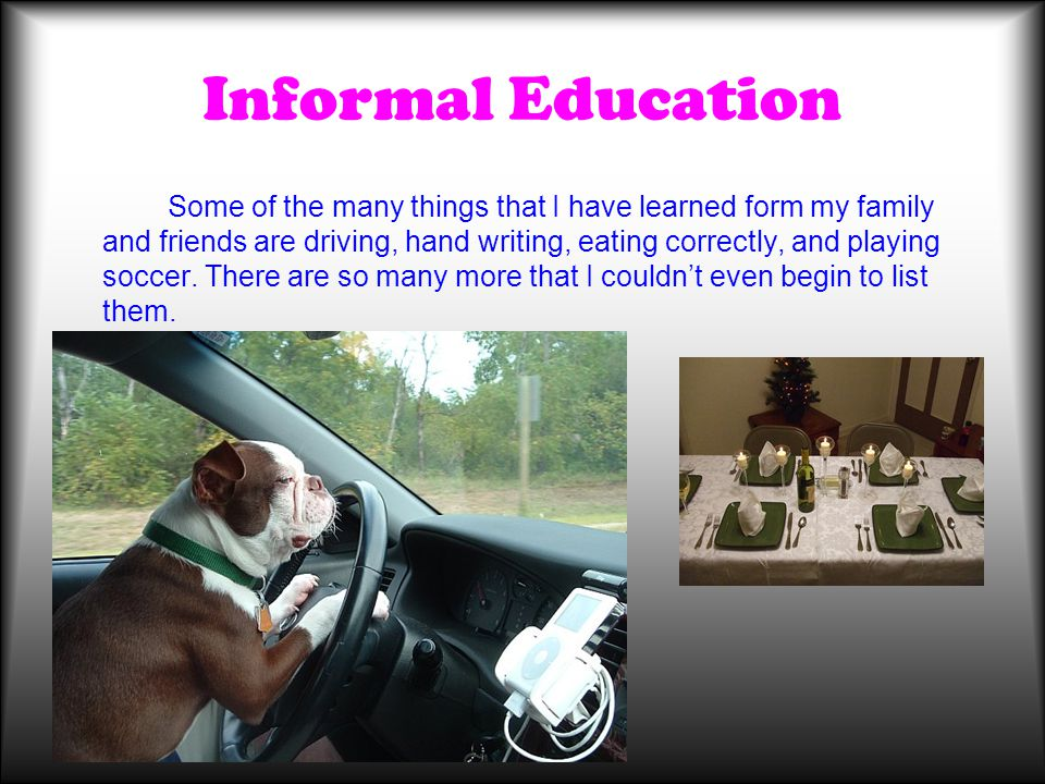 Informal Education Some of the many things that I have learned form my family and friends are driving, hand writing, eating correctly, and playing soc