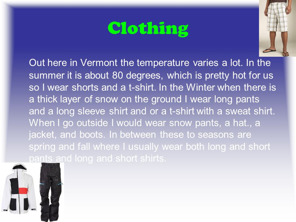 Clothing Out here in Vermont the temperature varies a lot. In the summer it is about 80 degrees, which is pretty hot for us so I wear shorts and a t-s