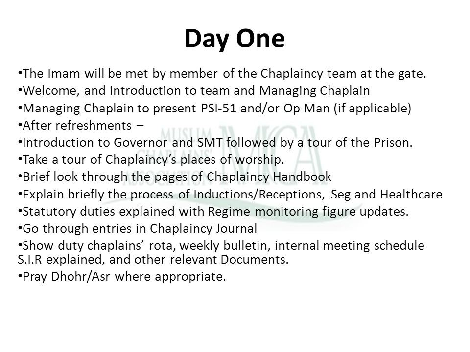 Day One The Imam will be met by member of the Chaplaincy team at the gate. Welcome, and introduction to team and Managing Chaplain Managing Chaplain t