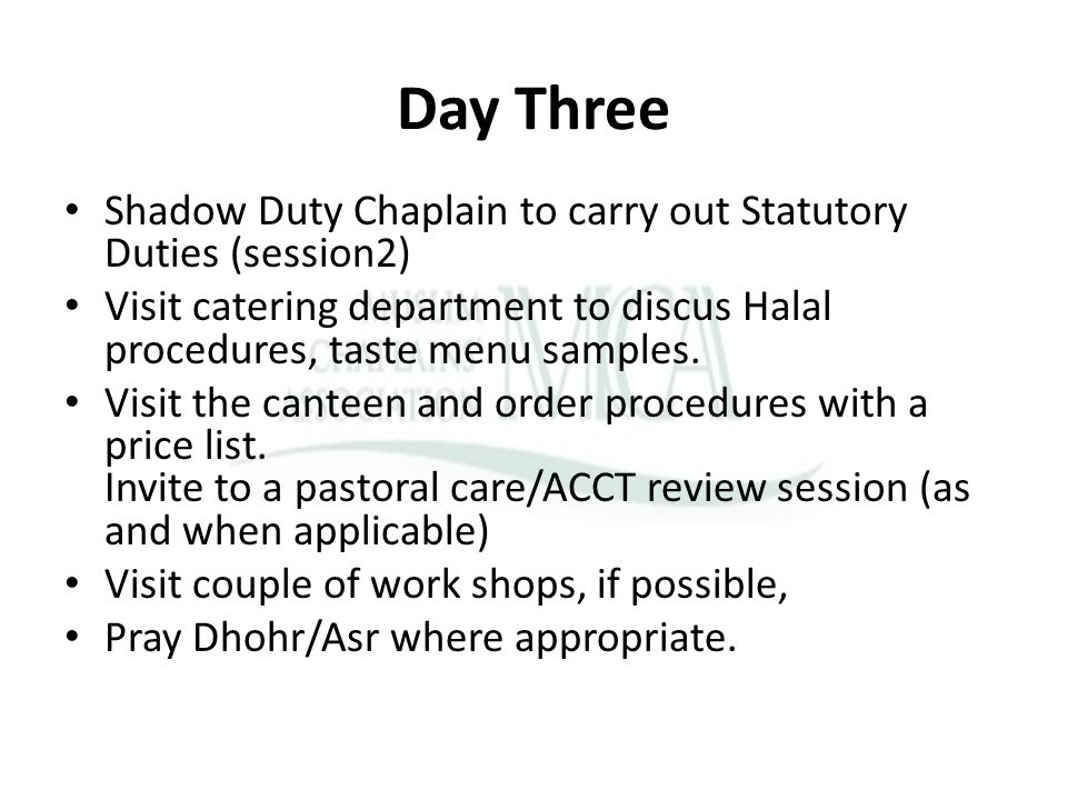 Day Three Shadow Duty Chaplain to carry out Statutory Duties (session2) Visit catering department to discus Halal procedures, taste menu samples. Visi