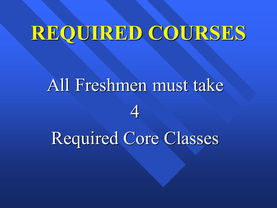 REQUIRED COURSES All Freshmen must take 4 Required Core Classes