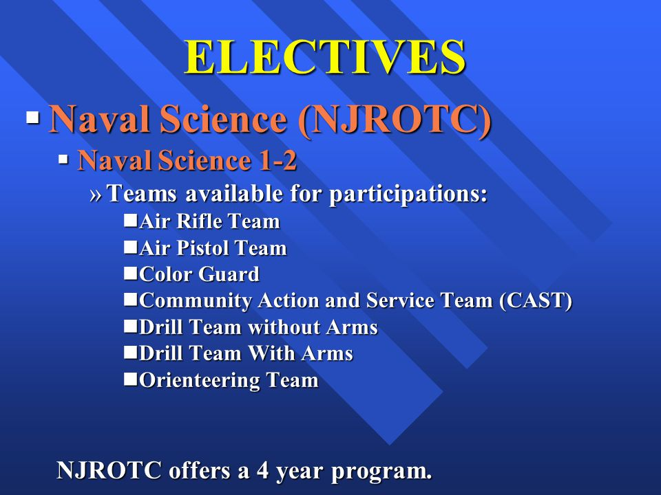 ELECTIVES Naval Science (NJROTC) Naval Science (NJROTC) Naval Science 1-2 Naval Science 1-2 »Teams available for participations: nAir Rifle Team nAir Pistol Team nColor Guard nCommunity Action and Service Team (CAST) nDrill Team without Arms nDrill Team With Arms nOrienteering Team NJROTC offers a 4 year program.