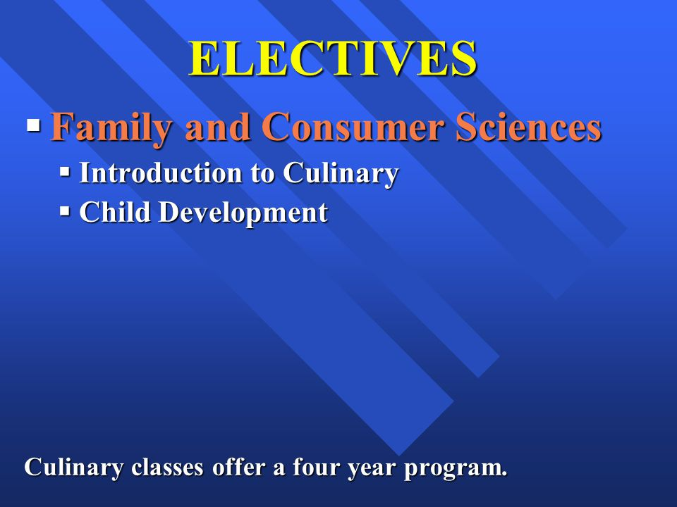 ELECTIVES Family and Consumer Sciences Family and Consumer Sciences Introduction to Culinary Introduction to Culinary Child Development Child Development Culinary classes offer a four year program.