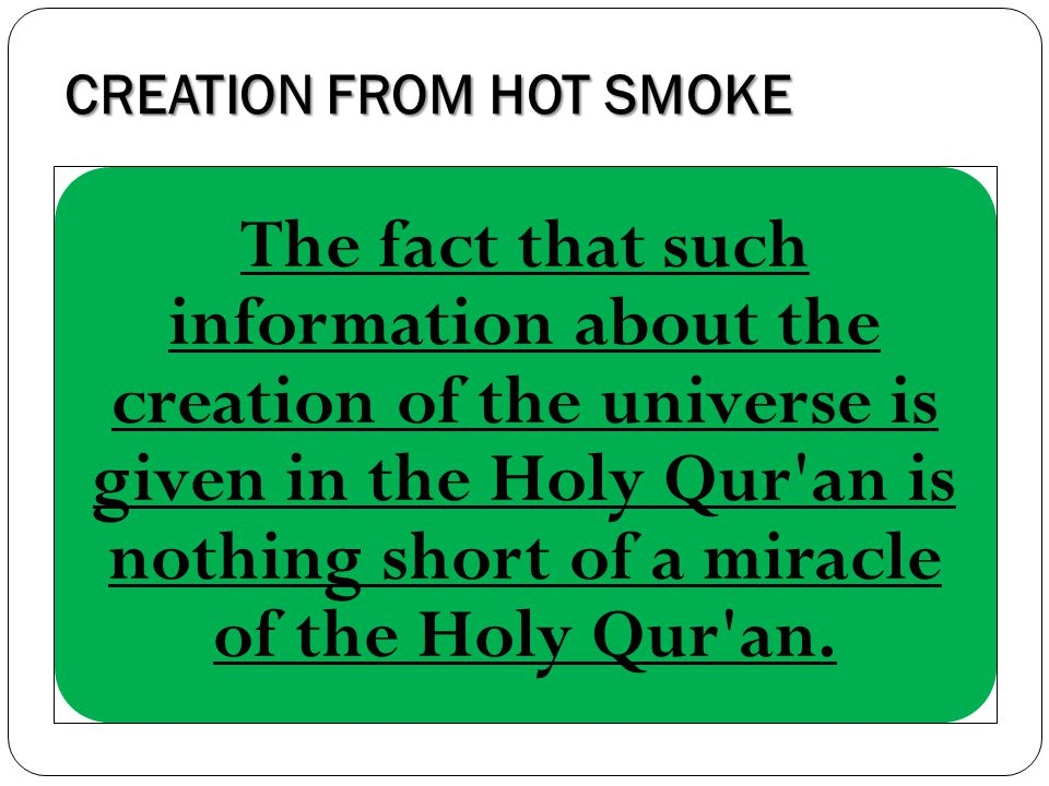 CREATION FROM HOT SMOKE The fact that such information about the creation of the universe is given in the Holy Qur'an is nothing short of a miracle of