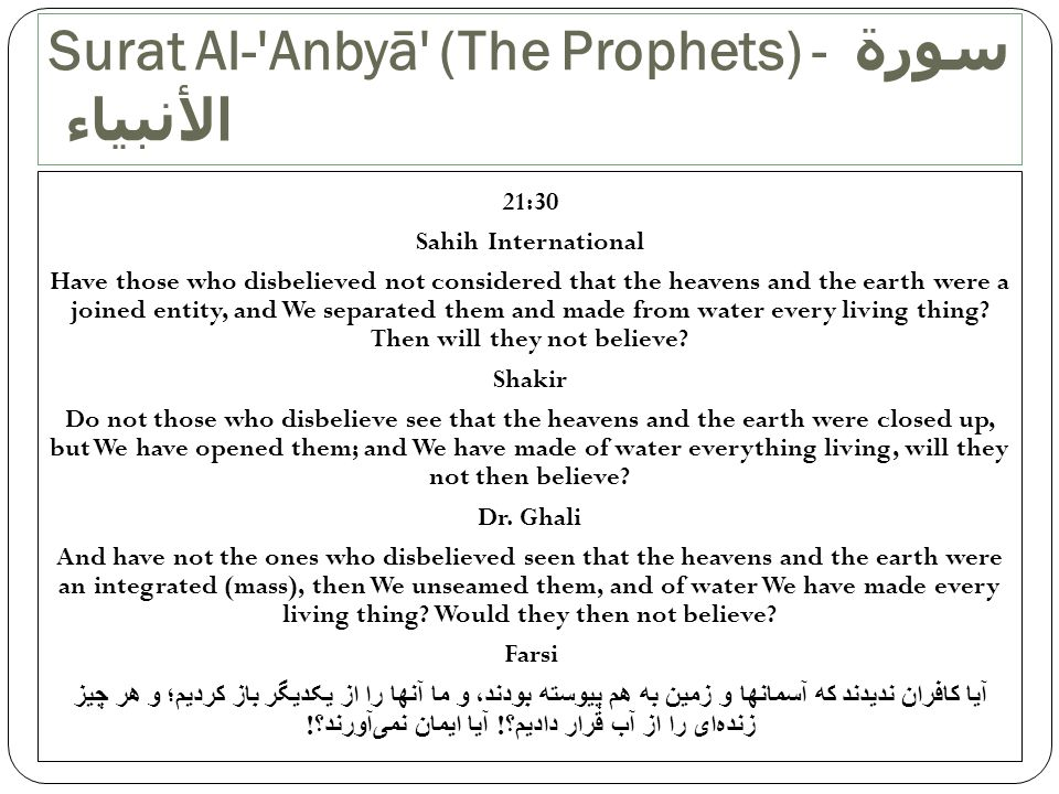 21:30 Sahih International Have those who disbelieved not considered that the heavens and the earth were a joined entity, and We separated them and mad