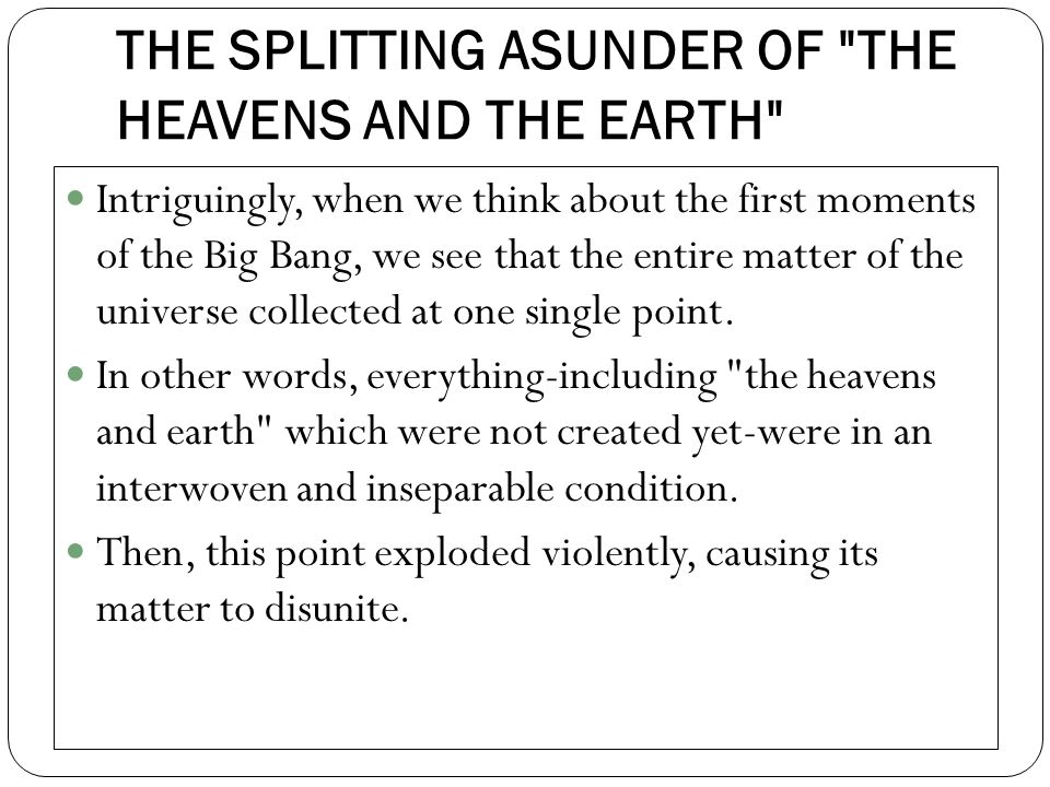 THE SPLITTING ASUNDER OF THE HEAVENS AND THE EARTH Intriguingly, when we think about the first moments of the Big Bang, we see that the entire matter of the universe collected at one single point.