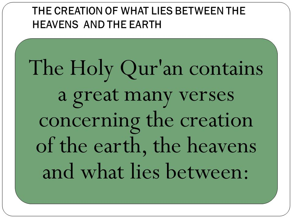 THE CREATION OF WHAT LIES BETWEEN THE HEAVENS AND THE EARTH The Holy Qur an contains a great many verses concerning the creation of the earth, the heavens and what lies between: