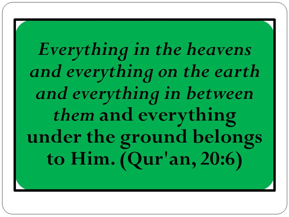 Everything in the heavens and everything on the earth and everything in between them and everything under the ground belongs to Him.