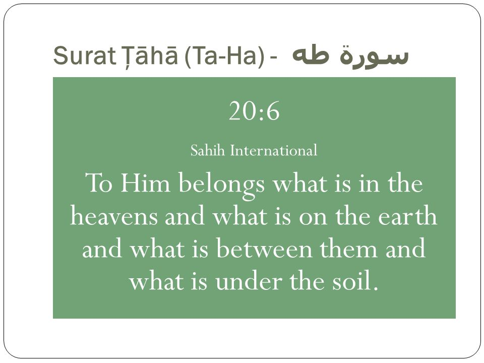 Surat Ţāhā (Ta-Ha) - سورة طه 20:6 Sahih International To Him belongs what is in the heavens and what is on the earth and what is between them and what