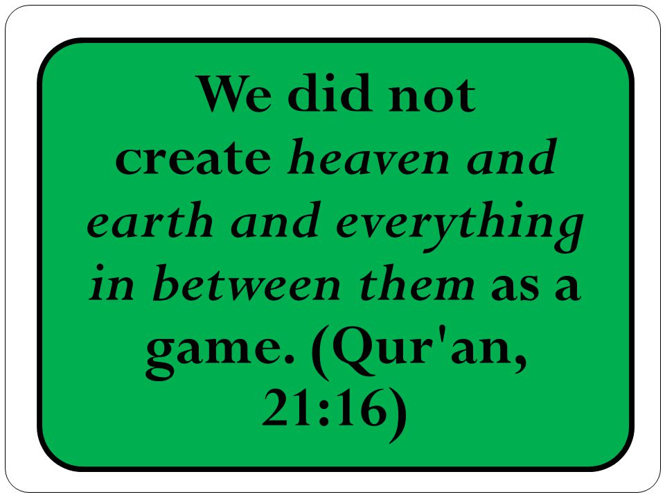 We did not create heaven and earth and everything in between them as a game. (Qur an, 21:16)