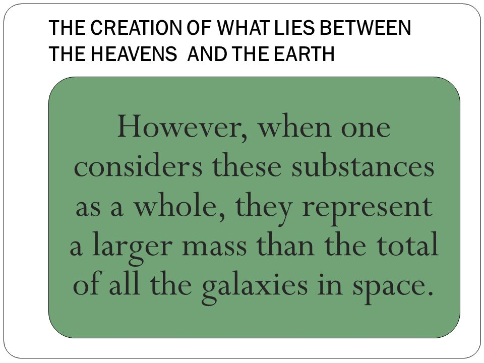 THE CREATION OF WHAT LIES BETWEEN THE HEAVENS AND THE EARTH However, when one considers these substances as a whole, they represent a larger mass than the total of all the galaxies in space.