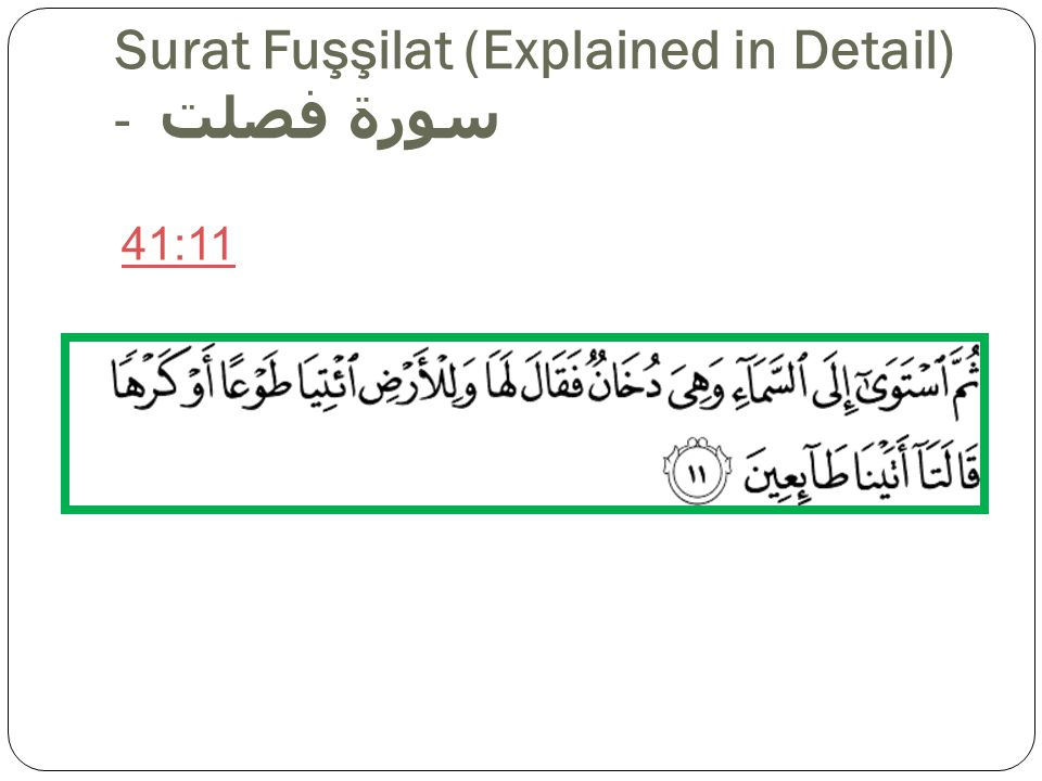 Surat Fuşşilat (Explained in Detail) - سورة فصلت Sahih International Then He directed Himself to the heaven while it was smoke and said to it and to the earth, Come [into being], willingly or by compulsion. They said, We have come willingly. Pickthall Then turned He to the heaven when it was smoke, and said unto it and unto the earth: Come both of you, willingly or loth.