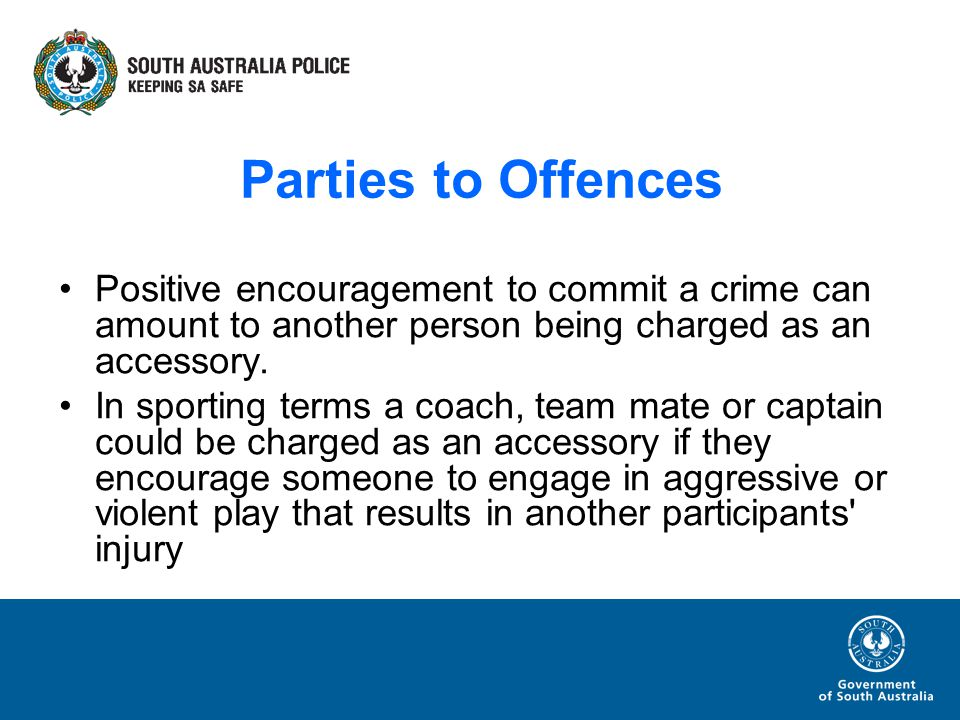 Parties to Offences Positive encouragement to commit a crime can amount to another person being charged as an accessory.