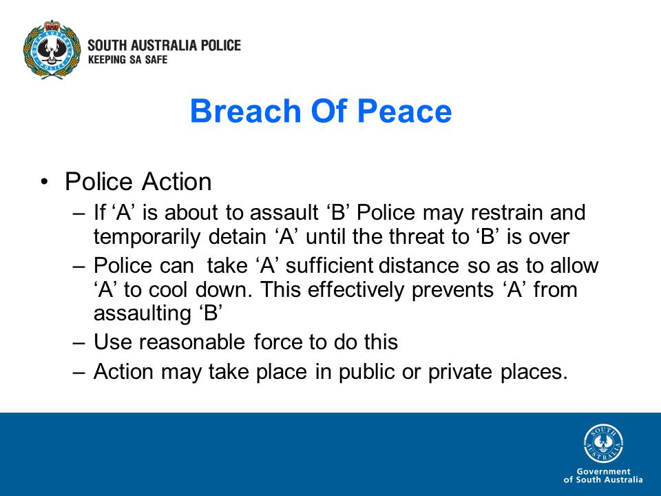 Breach Of Peace Police Action –If A is about to assault B Police may restrain and temporarily detain A until the threat to B is over –Police can take A sufficient distance so as to allow A to cool down.