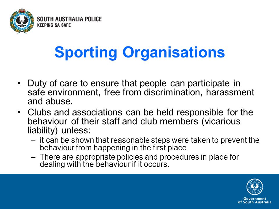 Sporting Organisations Duty of care to ensure that people can participate in safe environment, free from discrimination, harassment and abuse.