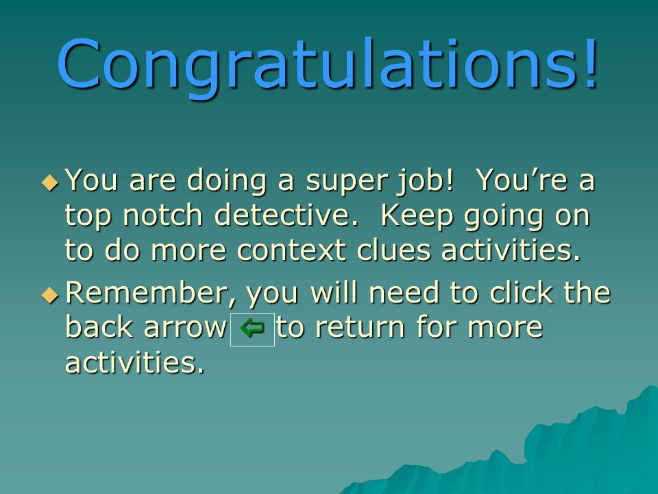 Congratulations. You are doing a super job. Youre a top notch detective.