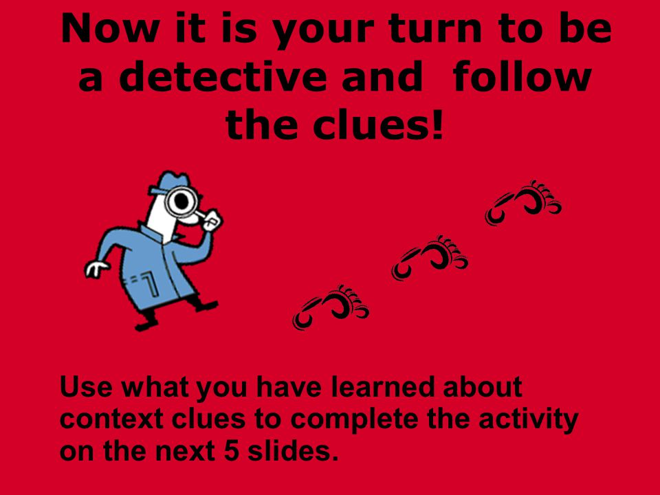 Now it is your turn to be a detective and follow the clues.
