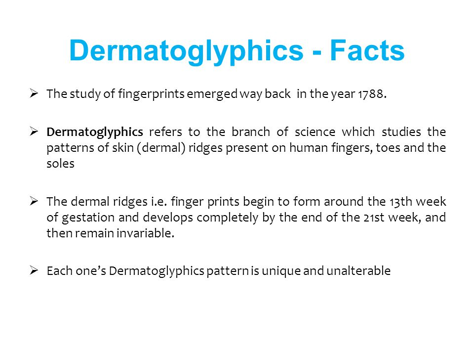 The study of fingerprints emerged way back in the year 1788. Dermatoglyphics refers to the branch of science which studies the patterns of skin (derma