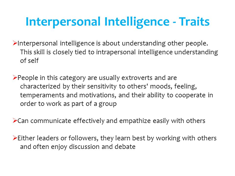 Interpersonal intelligence is about understanding other people. This skill is closely tied to intrapersonal intelligence understanding of self People