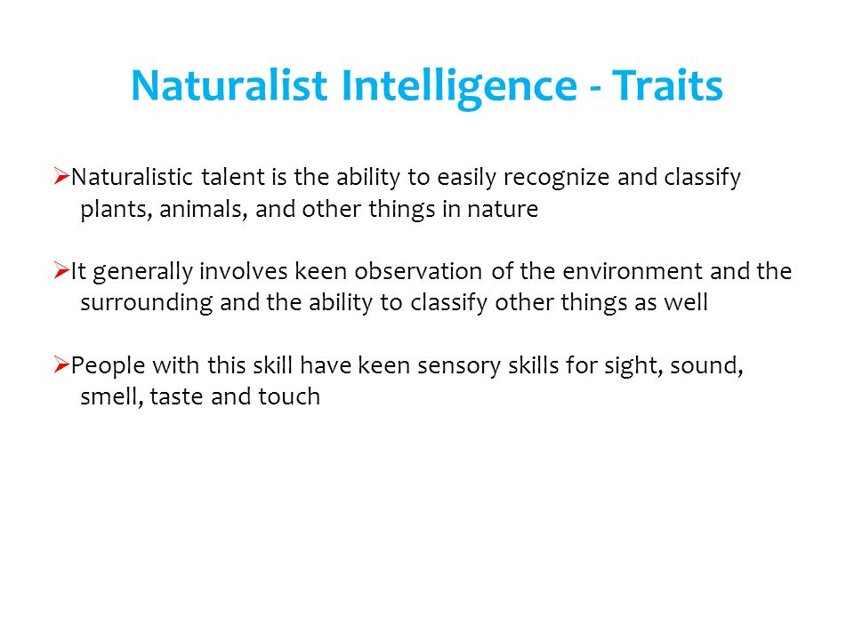 Naturalistic talent is the ability to easily recognize and classify plants, animals, and other things in nature It generally involves keen observation