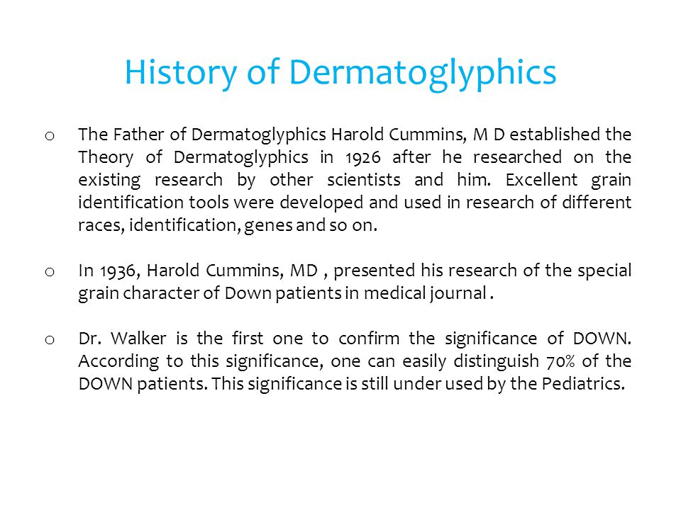 British scientists: Dermal ridges reflect intelligence o According to a report from UK, it stated that few scientists from Barcelona University had carried out Dermatoglyphics test on 140 children and came out with a conclusion that people with mentally disabled tend to have abnormal dermal ridges compared with ordinary people o Fingerprint with arch and whorl patterns were commonly found in these mentally disabled children; other than that, there were numerous unusual ridges noticed on their palms in comparison to a normal child