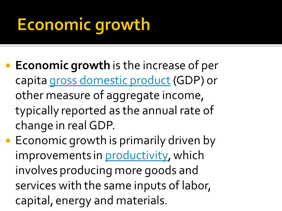 Economic growth is the increase of per capita gross domestic product (GDP) or other measure of aggregate income, typically reported as the annual rate