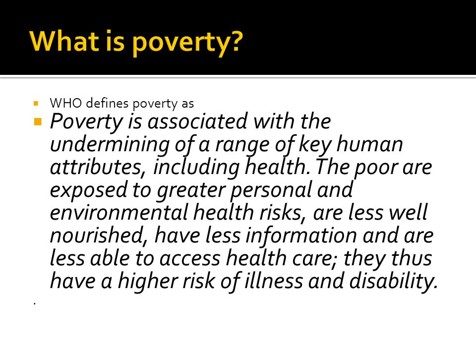WHO defines poverty as Poverty is associated with the undermining of a range of key human attributes, including health. The poor are exposed to greate