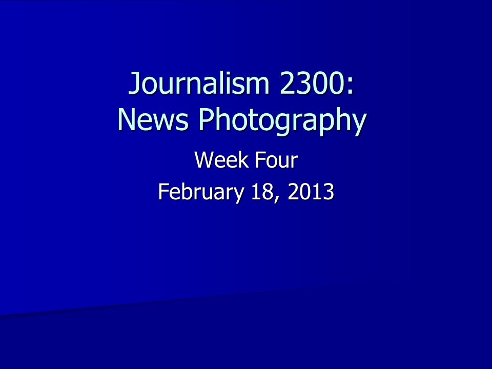 Journalism 2300: News Photography Week Four February 18, 2013