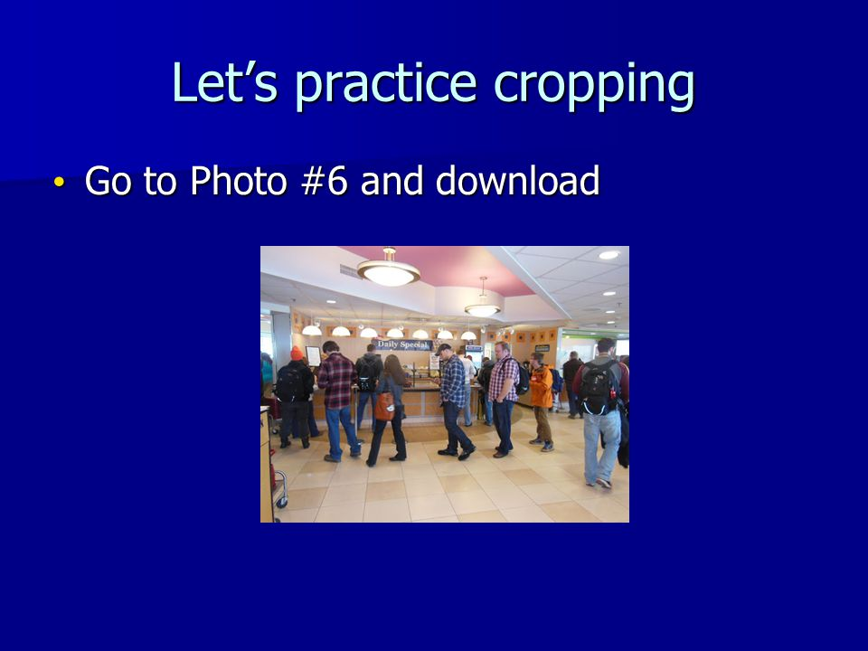 Lets practice cropping Go to Photo #6 and download Go to Photo #6 and download