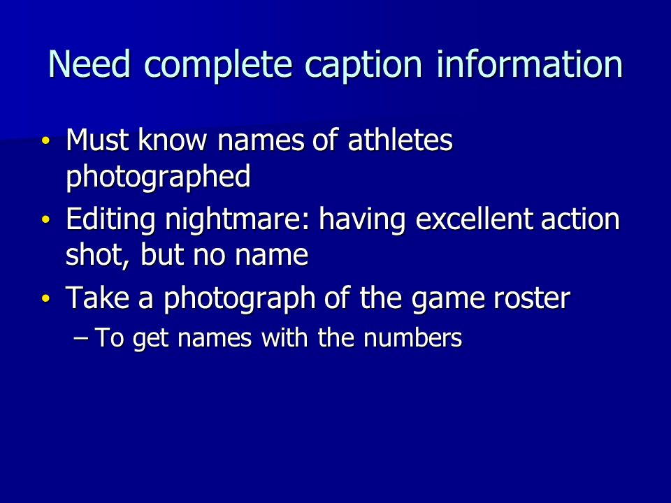 Need complete caption information Must know names of athletes photographed Must know names of athletes photographed Editing nightmare: having excellent action shot, but no name Editing nightmare: having excellent action shot, but no name Take a photograph of the game roster Take a photograph of the game roster –To get names with the numbers