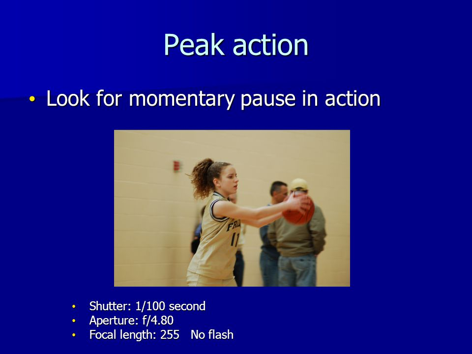 Peak action Look for momentary pause in action Look for momentary pause in action Shutter: 1/100 second Shutter: 1/100 second Aperture: f/4.80 Aperture: f/4.80 Focal length: 255 No flash Focal length: 255 No flash