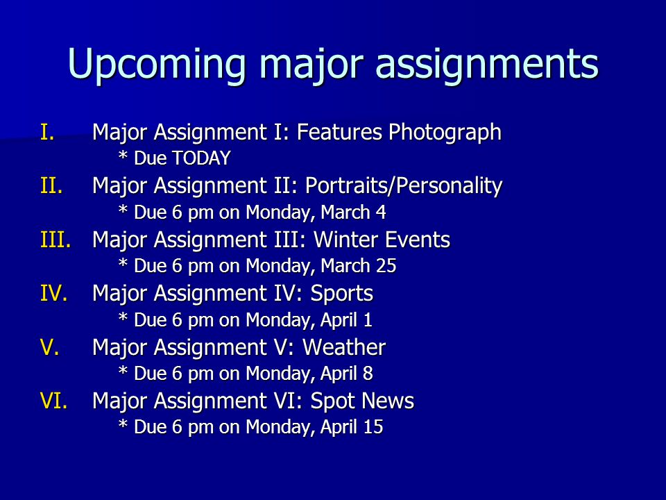 Upcoming major assignments I.Major Assignment I: Features Photograph * Due TODAY II.Major Assignment II: Portraits/Personality * Due 6 pm on Monday, March 4 III.Major Assignment III: Winter Events * Due 6 pm on Monday, March 25 IV.Major Assignment IV: Sports * Due 6 pm on Monday, April 1 V.Major Assignment V: Weather * Due 6 pm on Monday, April 8 VI.Major Assignment VI: Spot News * Due 6 pm on Monday, April 15