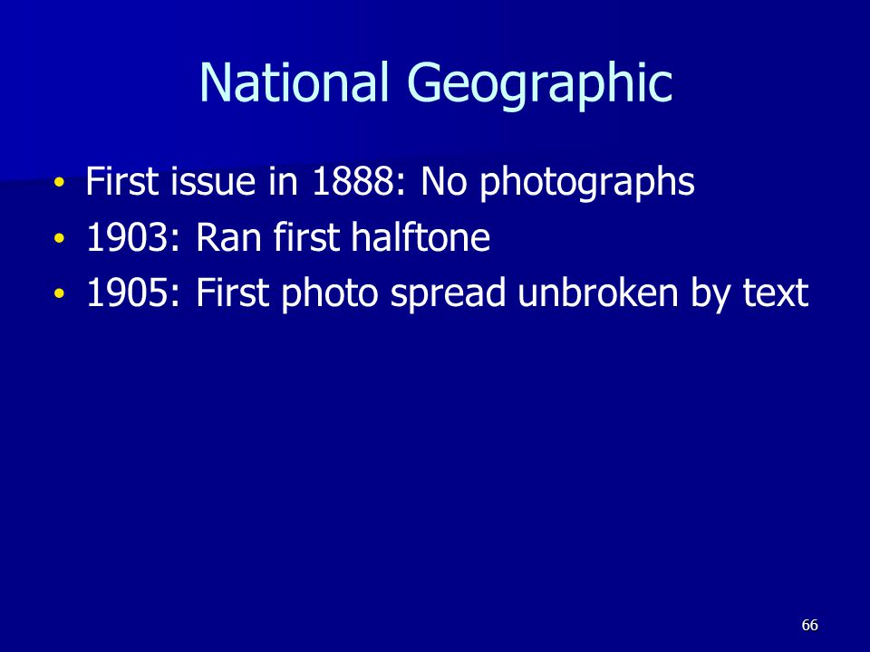 National Geographic First issue in 1888: No photographs 1903: Ran first halftone 1905: First photo spread unbroken by text 66