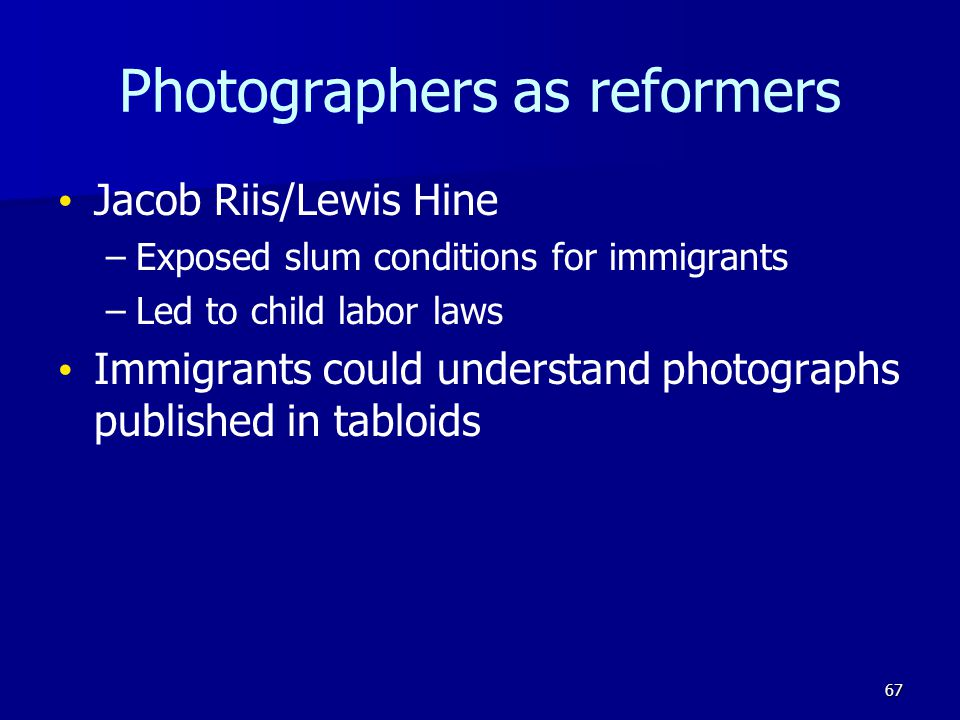 Photographers as reformers Jacob Riis/Lewis Hine – –Exposed slum conditions for immigrants – –Led to child labor laws Immigrants could understand photographs published in tabloids 67