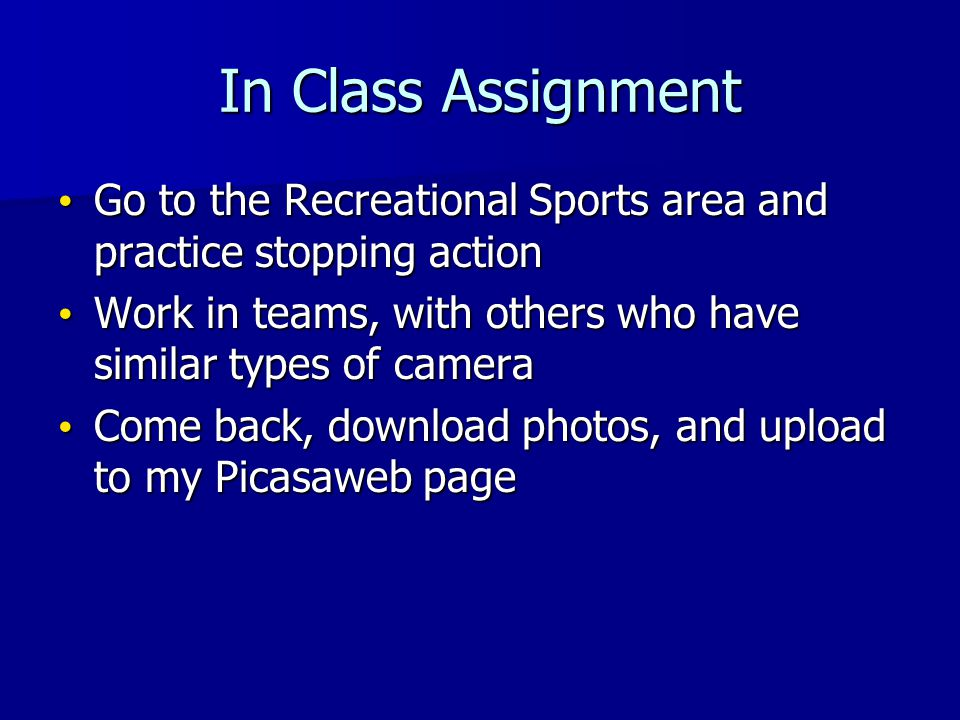 In Class Assignment Go to the Recreational Sports area and practice stopping action Go to the Recreational Sports area and practice stopping action Work in teams, with others who have similar types of camera Work in teams, with others who have similar types of camera Come back, download photos, and upload to my Picasaweb page Come back, download photos, and upload to my Picasaweb page