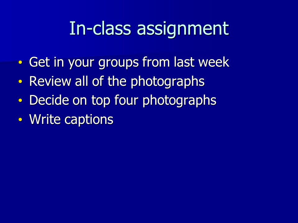 In-class assignment Get in your groups from last week Get in your groups from last week Review all of the photographs Review all of the photographs Decide on top four photographs Decide on top four photographs Write captions Write captions