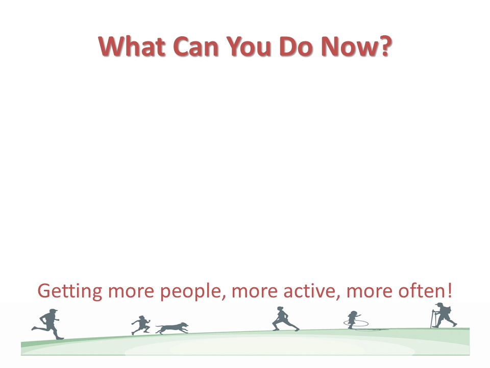 What Can You Do Now? Getting more people, more active, more often!