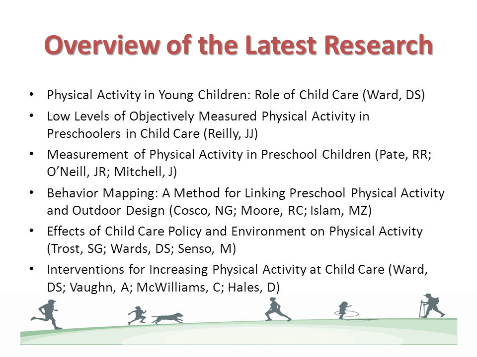 Overview of the Latest Research Physical Activity in Young Children: Role of Child Care (Ward, DS) Low Levels of Objectively Measured Physical Activity in Preschoolers in Child Care (Reilly, JJ) Measurement of Physical Activity in Preschool Children (Pate, RR; ONeill, JR; Mitchell, J) Behavior Mapping: A Method for Linking Preschool Physical Activity and Outdoor Design (Cosco, NG; Moore, RC; Islam, MZ) Effects of Child Care Policy and Environment on Physical Activity (Trost, SG; Wards, DS; Senso, M) Interventions for Increasing Physical Activity at Child Care (Ward, DS; Vaughn, A; McWilliams, C; Hales, D)