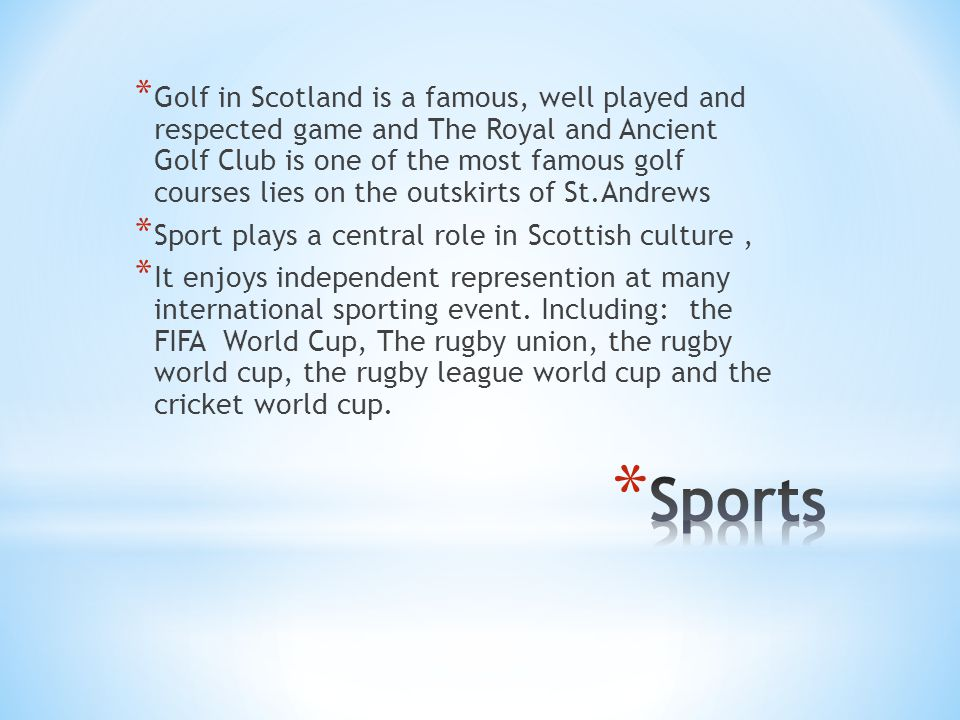 * Golf in Scotland is a famous, well played and respected game and The Royal and Ancient Golf Club is one of the most famous golf courses lies on the outskirts of St.Andrews * Sport plays a central role in Scottish culture, * It enjoys independent represention at many international sporting event.