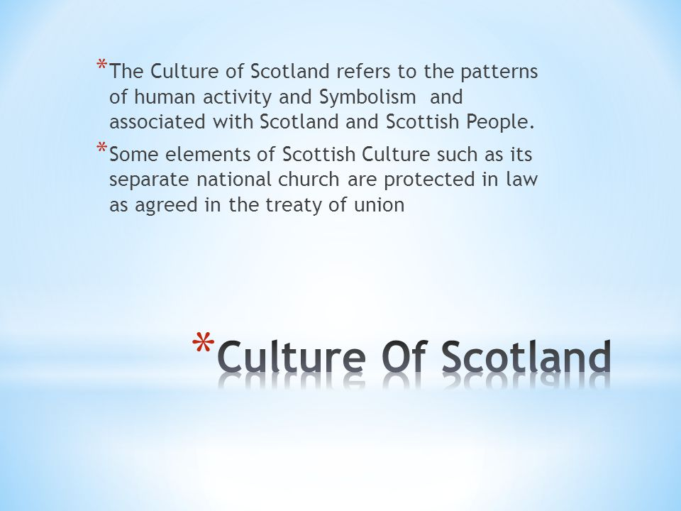 * The Culture of Scotland refers to the patterns of human activity and Symbolism and associated with Scotland and Scottish People.