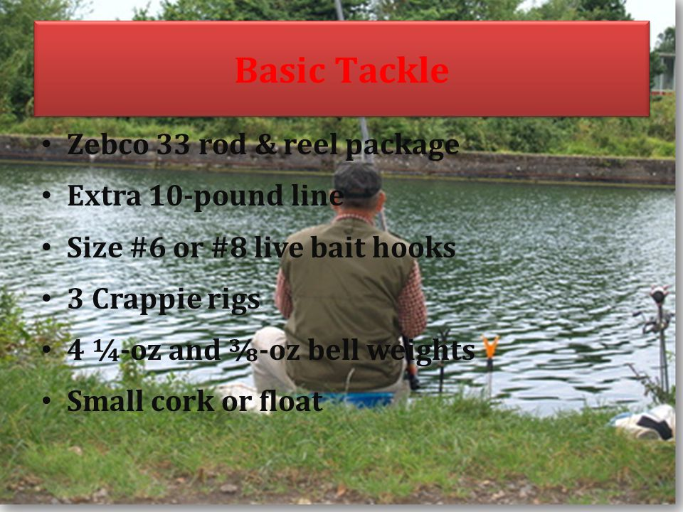Basic Tackle Zebco 33 rod & reel package Extra 10-pound line Size #6 or #8 live bait hooks 3 Crappie rigs 4 ¼-oz and -oz bell weights Small cork or float