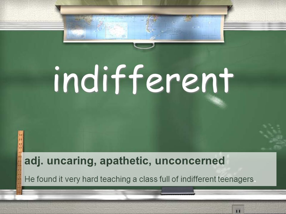 adj. uncaring, apathetic, unconcerned He found it very hard teaching a class full of indifferent teenagers. indifferent