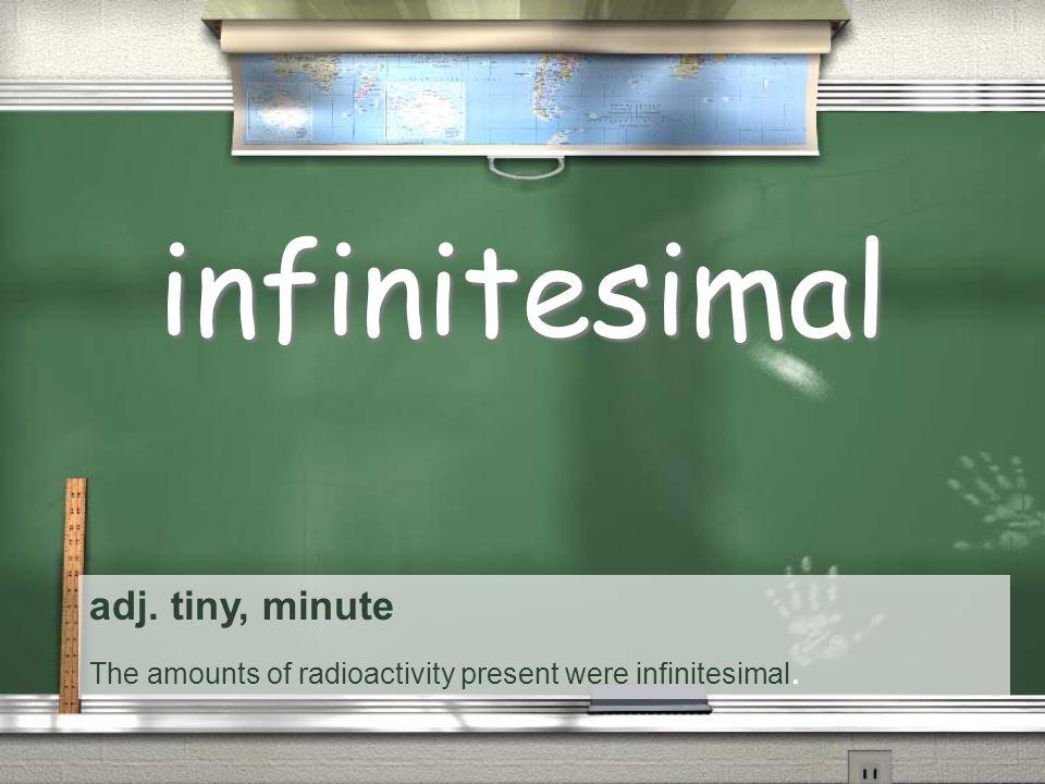adj. tiny, minute The amounts of radioactivity present were infinitesimal. infinitesimal