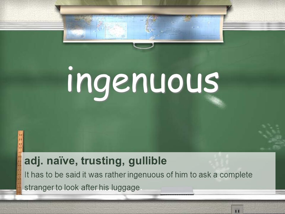 adj. naïve, trusting, gullible It has to be said it was rather ingenuous of him to ask a complete stranger to look after his luggage. ingenuous