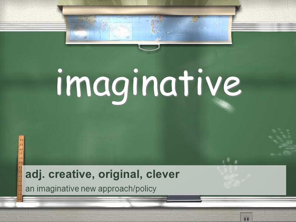 adj. creative, original, clever an imaginative new approach/policy imaginative
