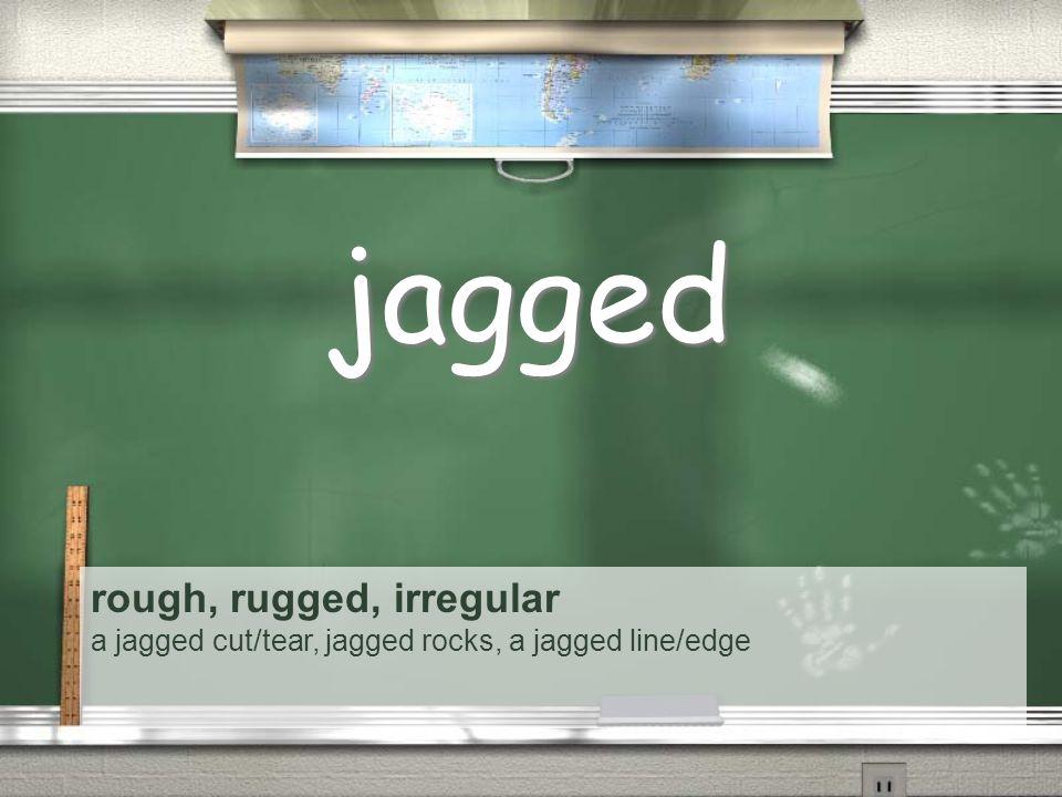 rough, rugged, irregular a jagged cut/tear, jagged rocks, a jagged line/edge jagged