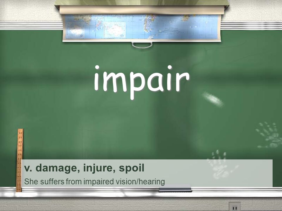 v. damage, injure, spoil She suffers from impaired vision/hearing impair