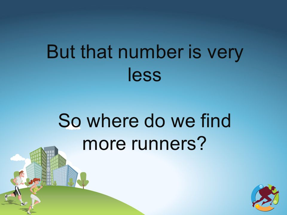 But that number is very less So where do we find more runners