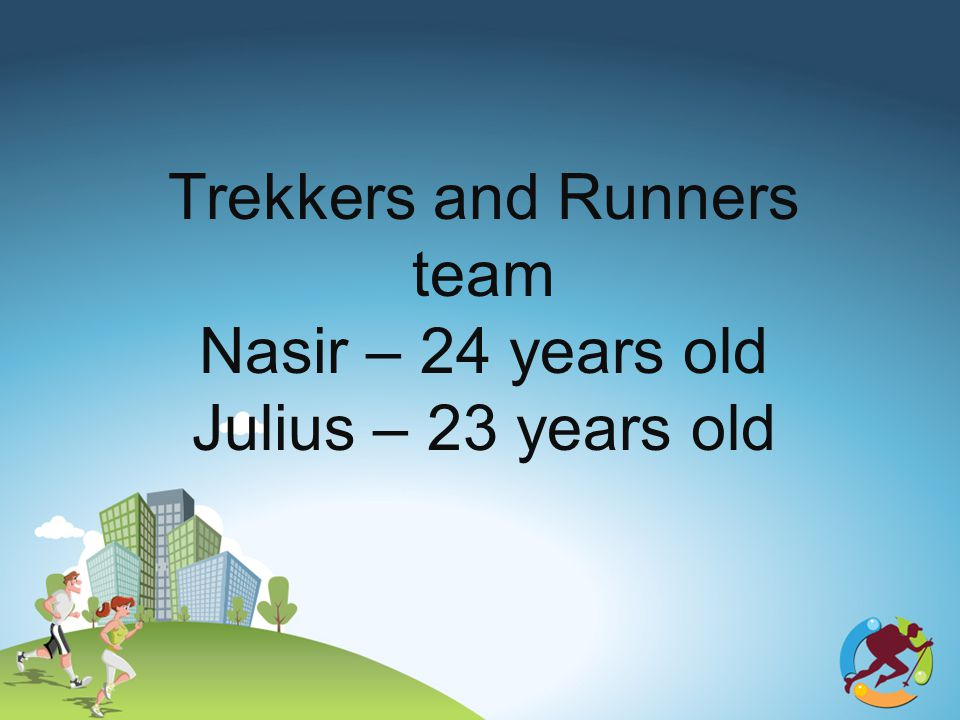 Trekkers and Runners team Nasir – 24 years old Julius – 23 years old